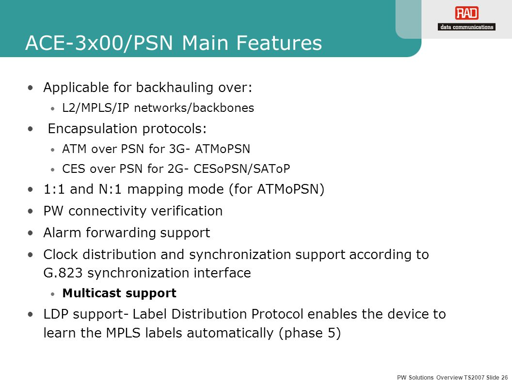 PW Solutions Overview TS2007 Slide 26 ACE-3x00/PSN Main Features Applicable for backhauling over: L2/MPLS/IP networks/backbones Encapsulation protocols: ATM over PSN for 3G- ATMoPSN CES over PSN for 2G- CESoPSN/SAToP 1:1 and N:1 mapping mode (for ATMoPSN) PW connectivity verification Alarm forwarding support Clock distribution and synchronization support according to G.823 synchronization interface Multicast support LDP support- Label Distribution Protocol enables the device to learn the MPLS labels automatically (phase 5)