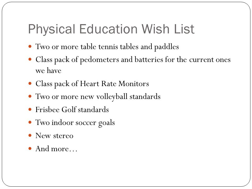 Physical Education Wish List Two or more table tennis tables and paddles Class pack of pedometers and batteries for the current ones we have Class pack of Heart Rate Monitors Two or more new volleyball standards Frisbee Golf standards Two indoor soccer goals New stereo And more…