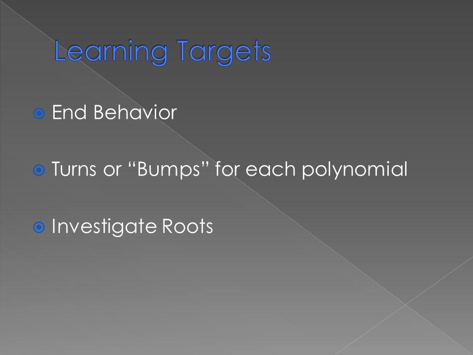  End Behavior  Turns or Bumps for each polynomial  Investigate Roots