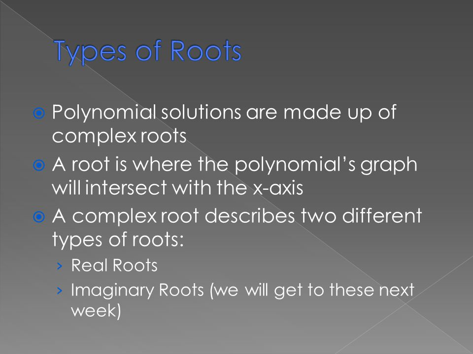  Polynomial solutions are made up of complex roots  A root is where the polynomial's graph will intersect with the x-axis  A complex root describes two different types of roots: › Real Roots › Imaginary Roots (we will get to these next week)