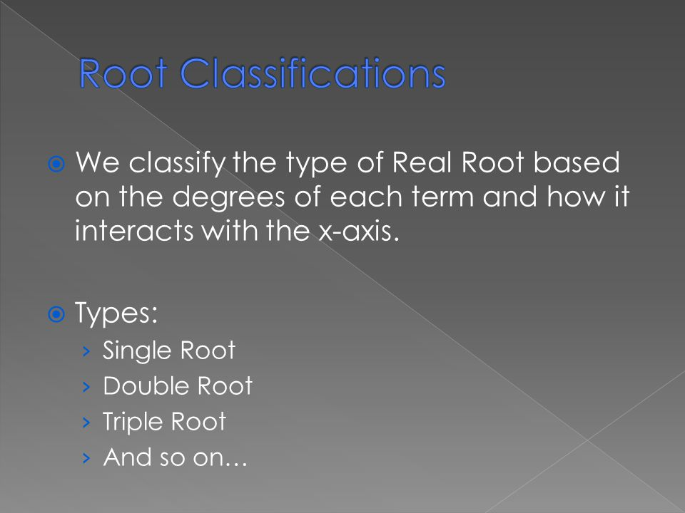  We classify the type of Real Root based on the degrees of each term and how it interacts with the x-axis.
