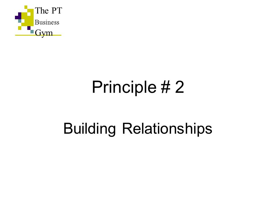 Principle # 2 Building Relationships The PT Business Gym