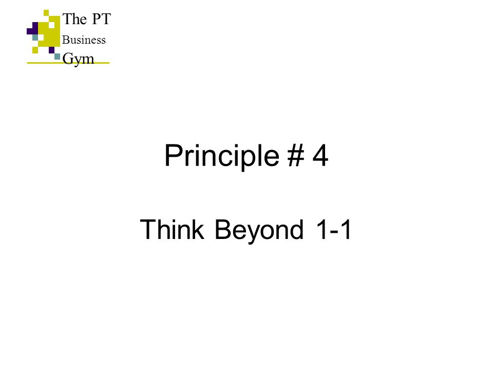 Principle # 4 Think Beyond 1-1 The PT Business Gym