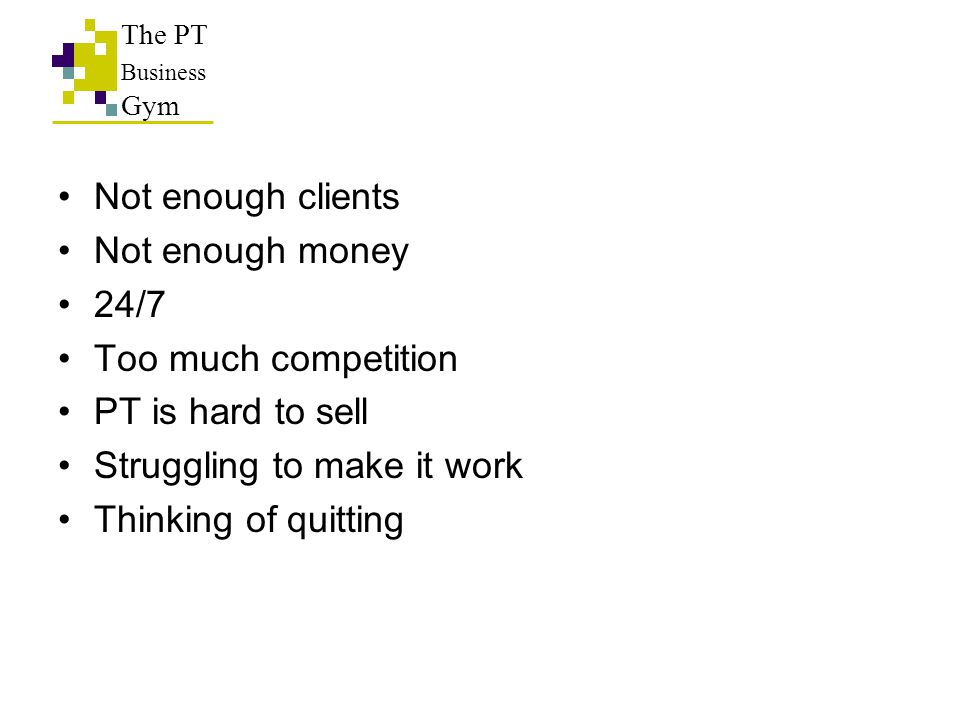 Not enough clients Not enough money 24/7 Too much competition PT is hard to sell Struggling to make it work Thinking of quitting The PT Business Gym