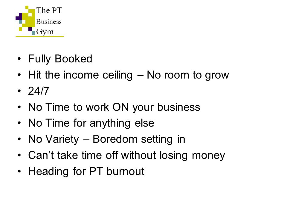 Fully Booked Hit the income ceiling – No room to grow 24/7 No Time to work ON your business No Time for anything else No Variety – Boredom setting in Can't take time off without losing money Heading for PT burnout The PT Business Gym