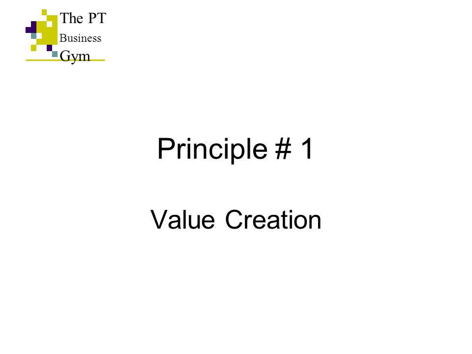 Principle # 1 Value Creation The PT Business Gym