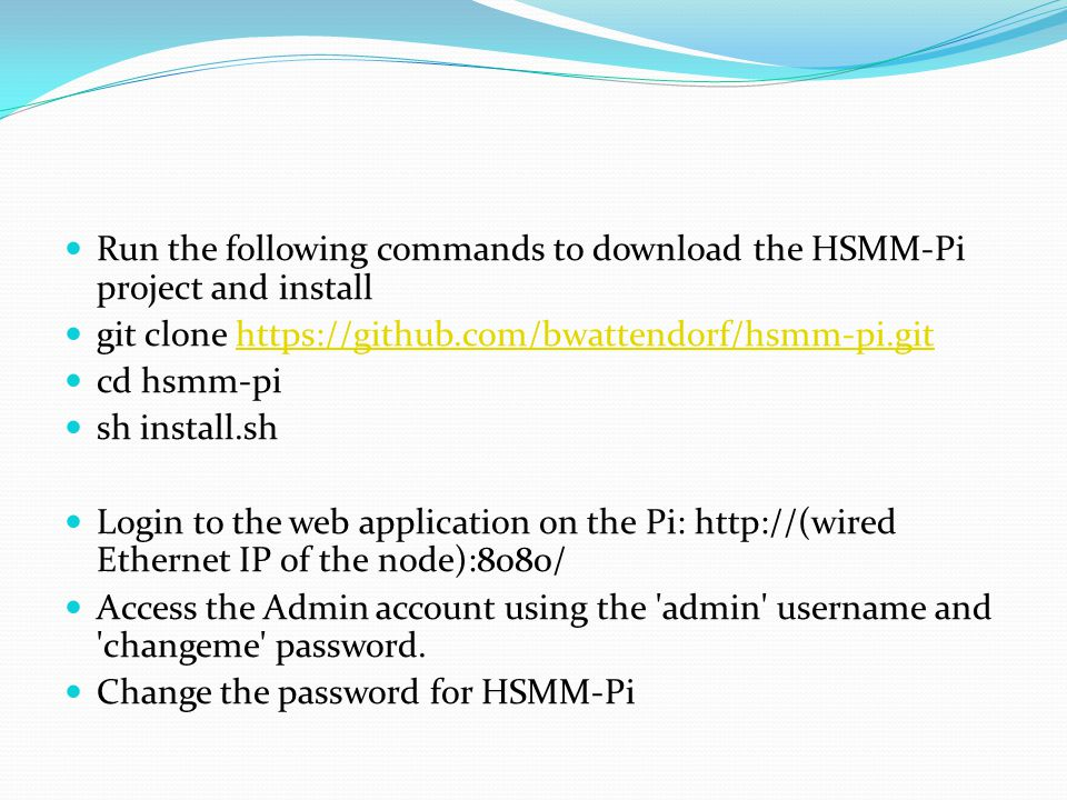 Run the following commands to download the HSMM-Pi project and install git clone https://github.com/bwattendorf/hsmm-pi.githttps://github.com/bwattendorf/hsmm-pi.git cd hsmm-pi sh install.sh Login to the web application on the Pi: http://(wired Ethernet IP of the node):8080/ Access the Admin account using the admin username and changeme password.
