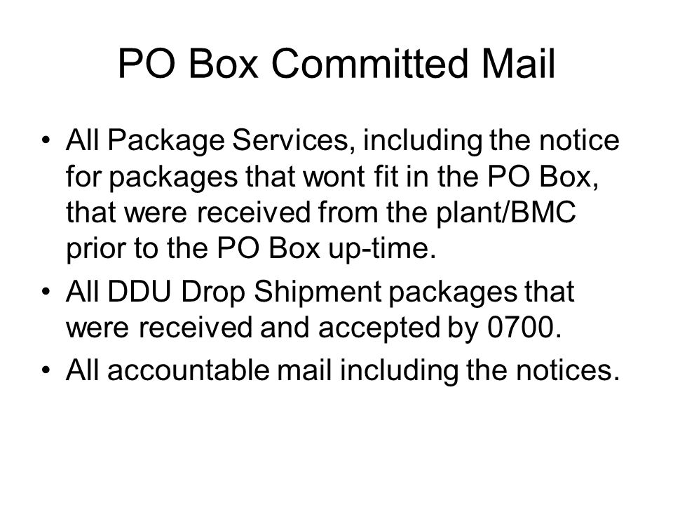 PO Box Committed Mail All Package Services, including the notice for packages that wont fit in the PO Box, that were received from the plant/BMC prior to the PO Box up-time.
