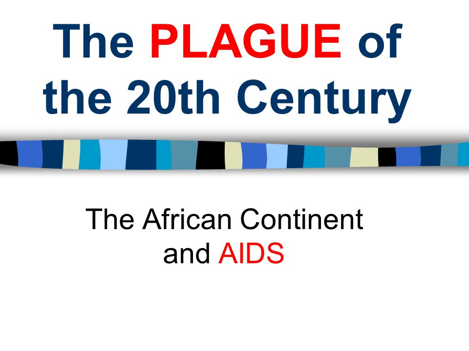 The PLAGUE of the 20th Century The African Continent and AIDS