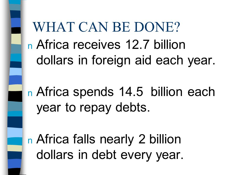 WHAT CAN BE DONE. n Africa receives 12.7 billion dollars in foreign aid each year.