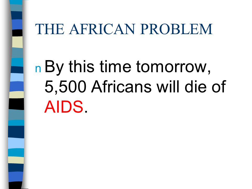 THE AFRICAN PROBLEM n By this time tomorrow, 5,500 Africans will die of AIDS.