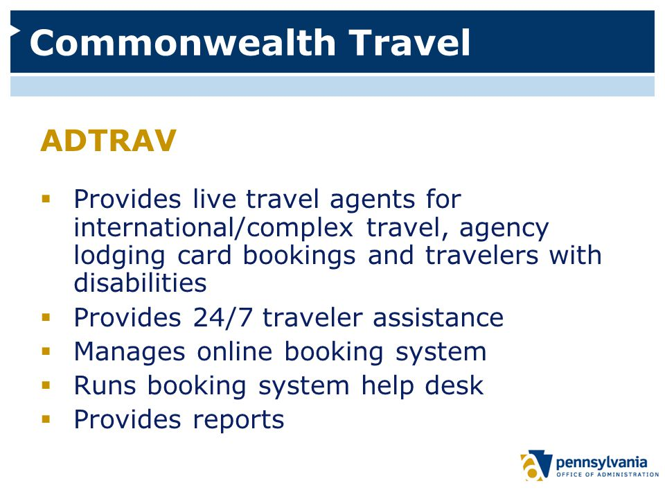 Commonwealth Travel ADTRAV  Provides live travel agents for international/complex travel, agency lodging card bookings and travelers with disabilities  Provides 24/7 traveler assistance  Manages online booking system  Runs booking system help desk  Provides reports