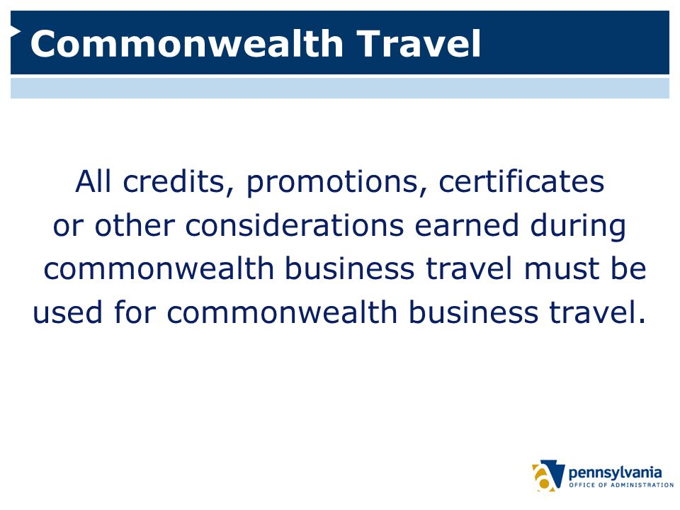 Commonwealth Travel All credits, promotions, certificates or other considerations earned during commonwealth business travel must be used for commonwealth business travel.