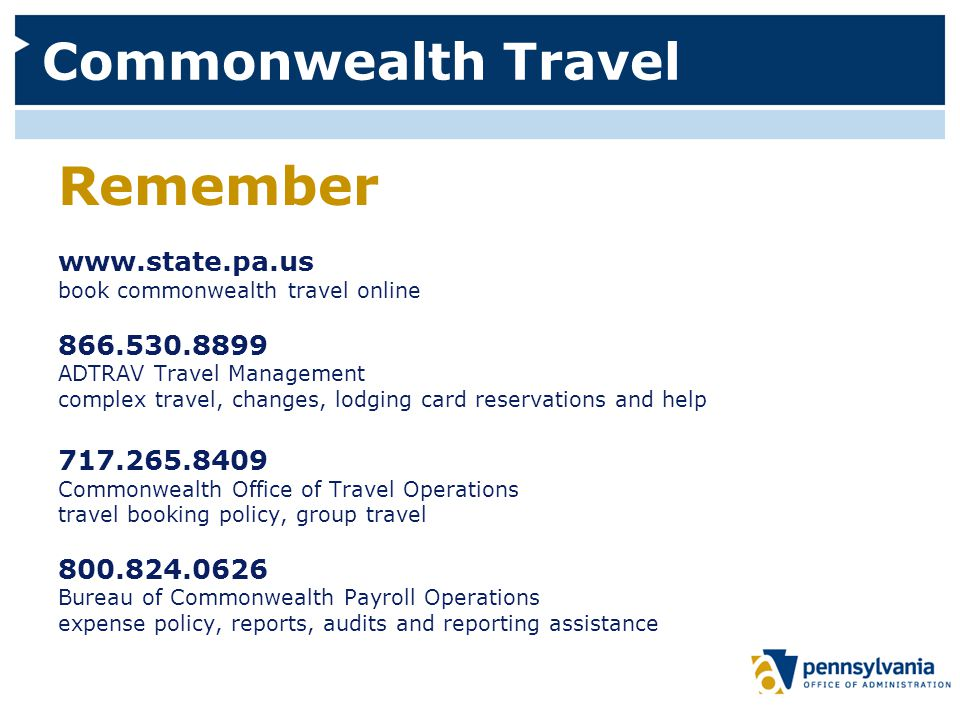 Commonwealth Travel Remember www.state.pa.us book commonwealth travel online 866.530.8899 ADTRAV Travel Management complex travel, changes, lodging card reservations and help 717.265.8409 Commonwealth Office of Travel Operations travel booking policy, group travel 800.824.0626 Bureau of Commonwealth Payroll Operations expense policy, reports, audits and reporting assistance