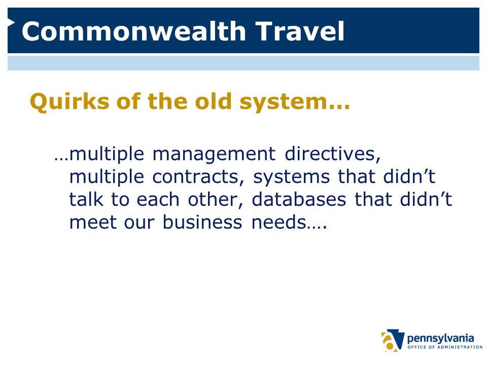 Commonwealth Travel Quirks of the old system… …multiple management directives, multiple contracts, systems that didn't talk to each other, databases that didn't meet our business needs….