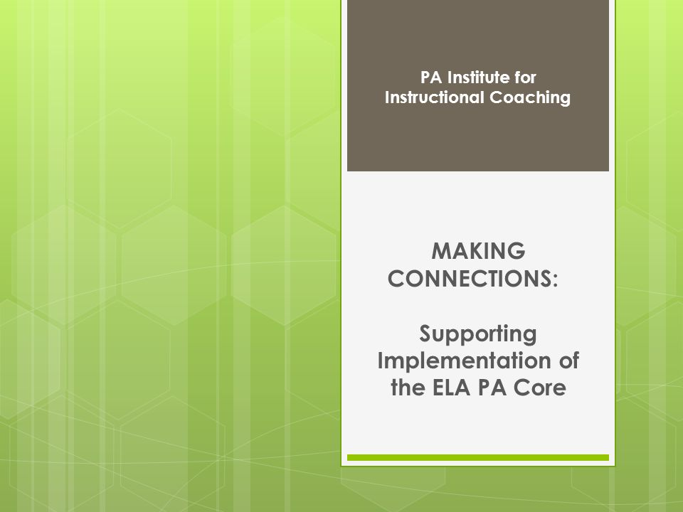 MAKING CONNECTIONS: Supporting Implementation of the ELA PA Core PA Institute for Instructional Coaching