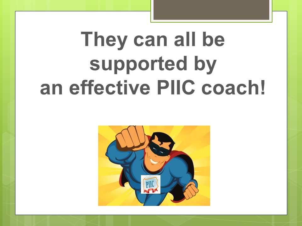 They can all be supported by an effective PIIC coach!