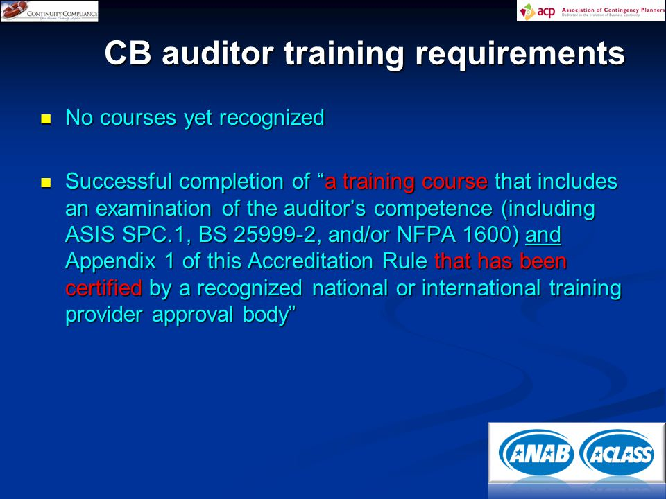 No courses yet recognized No courses yet recognized Successful completion of a training course that includes an examination of the auditor's competence (including ASIS SPC.1, BS 25999-2, and/or NFPA 1600) and Appendix 1 of this Accreditation Rule that has been certified by a recognized national or international training provider approval body Successful completion of a training course that includes an examination of the auditor's competence (including ASIS SPC.1, BS 25999-2, and/or NFPA 1600) and Appendix 1 of this Accreditation Rule that has been certified by a recognized national or international training provider approval body CB auditor training requirements