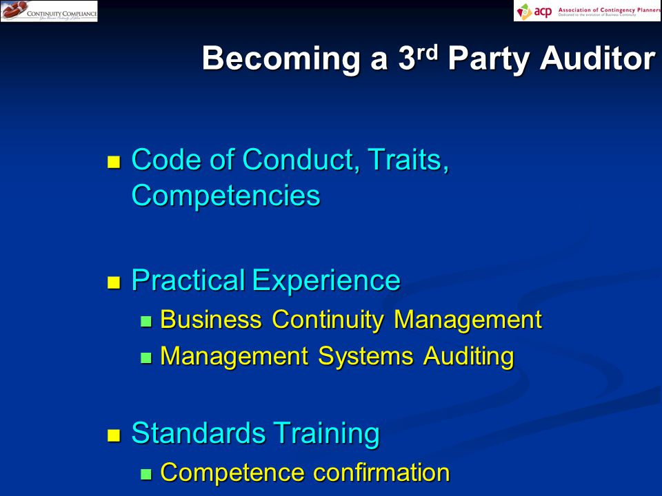 Becoming a 3 rd Party Auditor Code of Conduct, Traits, Competencies Code of Conduct, Traits, Competencies Practical Experience Practical Experience Business Continuity Management Business Continuity Management Management Systems Auditing Management Systems Auditing Standards Training Standards Training Competence confirmation Competence confirmation