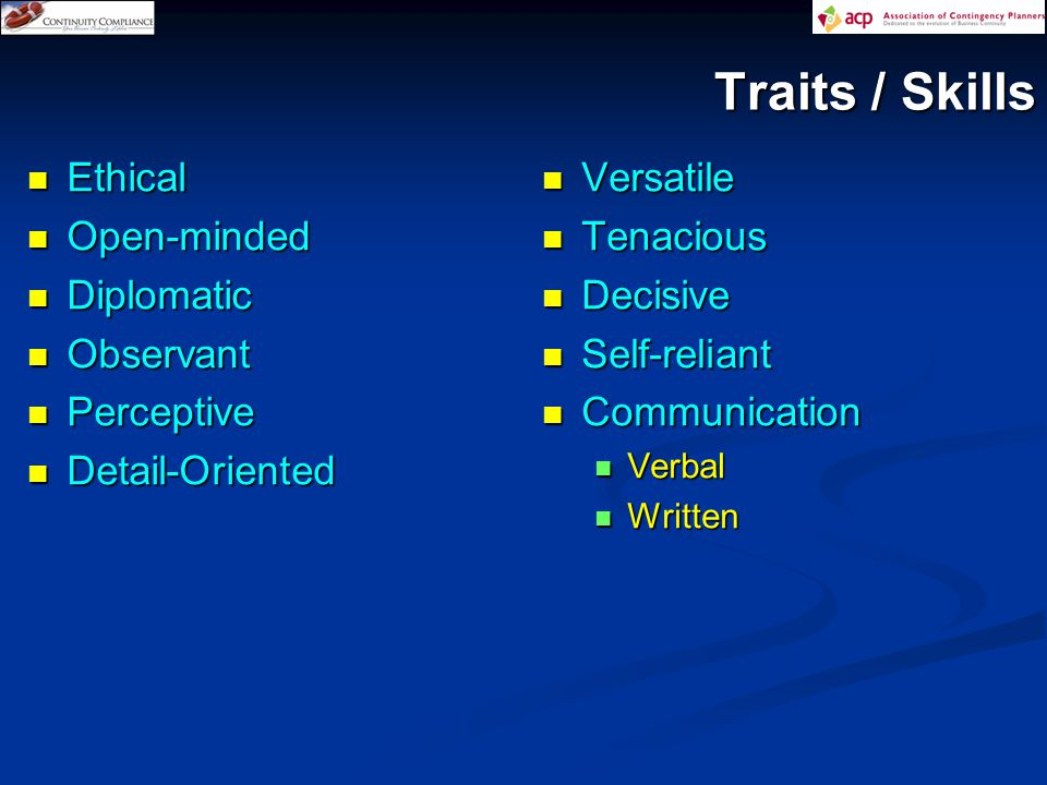 Traits / Skills Ethical Ethical Open-minded Open-minded Diplomatic Diplomatic Observant Observant Perceptive Perceptive Detail-Oriented Detail-Oriented Versatile Versatile Tenacious Tenacious Decisive Decisive Self-reliant Self-reliant Communication Communication Verbal Verbal Written Written