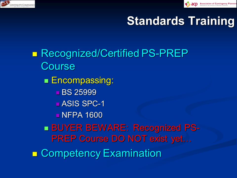 Standards Training Recognized/Certified PS-PREP Course Recognized/Certified PS-PREP Course Encompassing: Encompassing: BS 25999 BS 25999 ASIS SPC-1 ASIS SPC-1 NFPA 1600 NFPA 1600 BUYER BEWARE: Recognized PS- PREP Course DO NOT exist yet… BUYER BEWARE: Recognized PS- PREP Course DO NOT exist yet… Competency Examination Competency Examination
