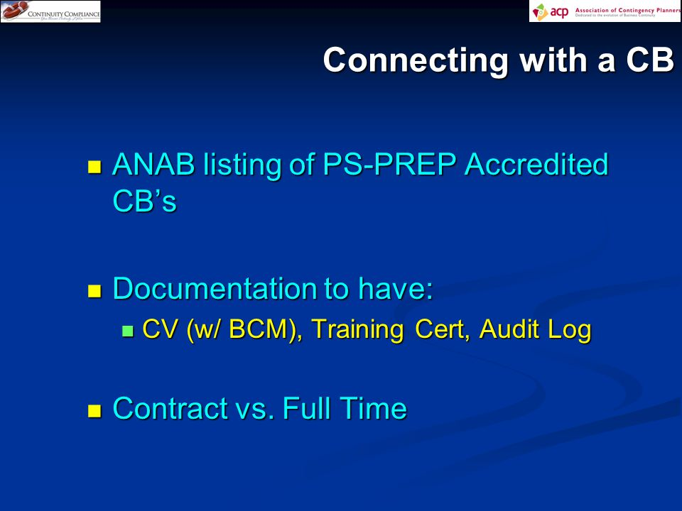 Connecting with a CB ANAB listing of PS-PREP Accredited CB's ANAB listing of PS-PREP Accredited CB's Documentation to have: Documentation to have: CV (w/ BCM), Training Cert, Audit Log CV (w/ BCM), Training Cert, Audit Log Contract vs.