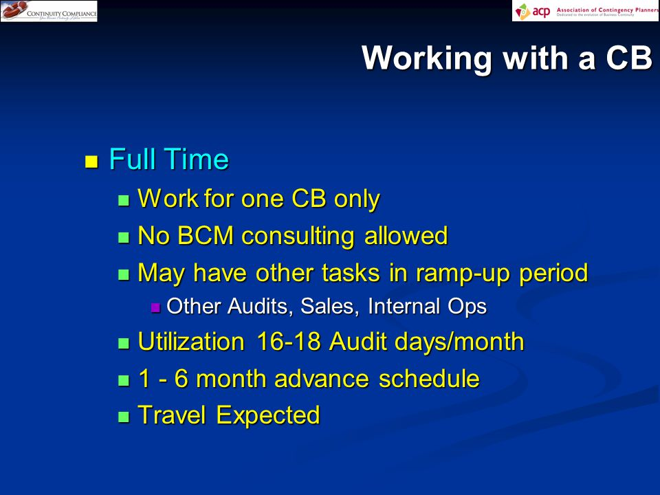Working with a CB Full Time Full Time Work for one CB only Work for one CB only No BCM consulting allowed No BCM consulting allowed May have other tasks in ramp-up period May have other tasks in ramp-up period Other Audits, Sales, Internal Ops Other Audits, Sales, Internal Ops Utilization 16-18 Audit days/month Utilization 16-18 Audit days/month 1 - 6 month advance schedule 1 - 6 month advance schedule Travel Expected Travel Expected