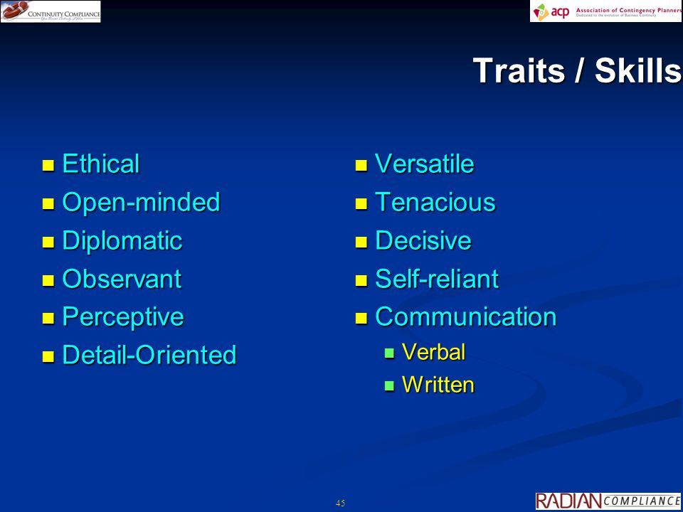 45 Traits / Skills Ethical Ethical Open-minded Open-minded Diplomatic Diplomatic Observant Observant Perceptive Perceptive Detail-Oriented Detail-Oriented Versatile Versatile Tenacious Tenacious Decisive Decisive Self-reliant Self-reliant Communication Communication Verbal Verbal Written Written
