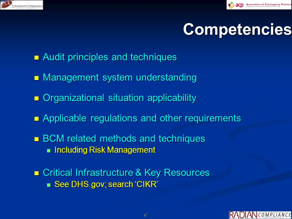 47 Competencies Audit principles and techniques Audit principles and techniques Management system understanding Management system understanding Organizational situation applicability Organizational situation applicability Applicable regulations and other requirements Applicable regulations and other requirements BCM related methods and techniques BCM related methods and techniques Including Risk Management Including Risk Management Critical Infrastructure & Key Resources Critical Infrastructure & Key Resources See DHS.gov; search 'CIKR' See DHS.gov; search 'CIKR'