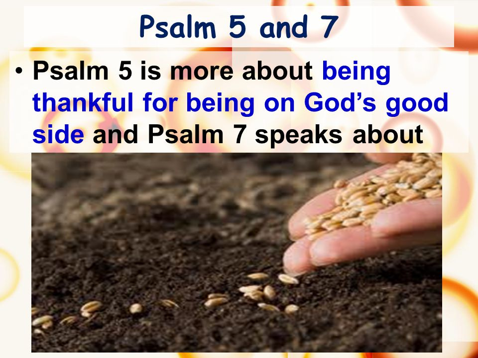 Psalm 5 and 7 Psalm 5 is more about being thankful for being on God's good side and Psalm 7 speaks about the sowing and reaping of evil deeds.