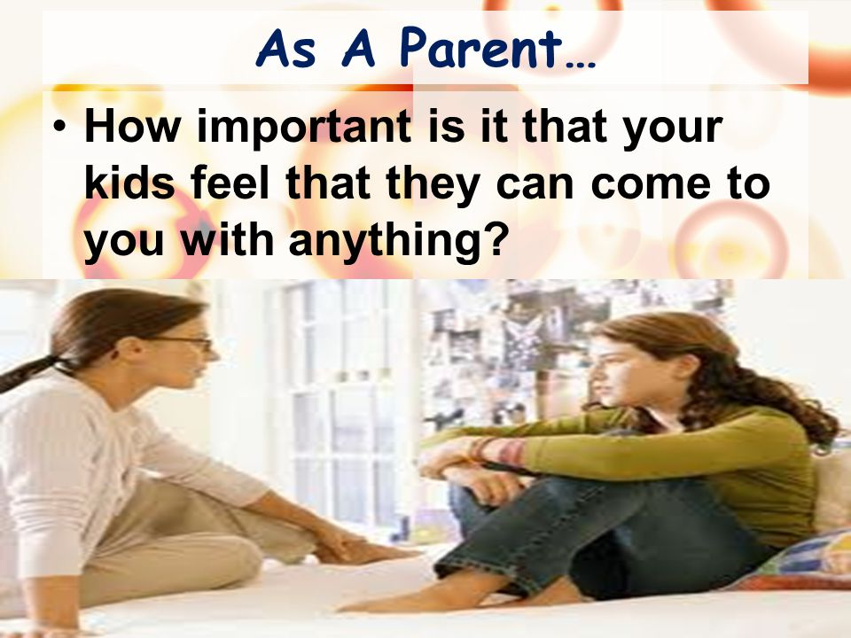 As A Parent… How important is it that your kids feel that they can come to you with anything.