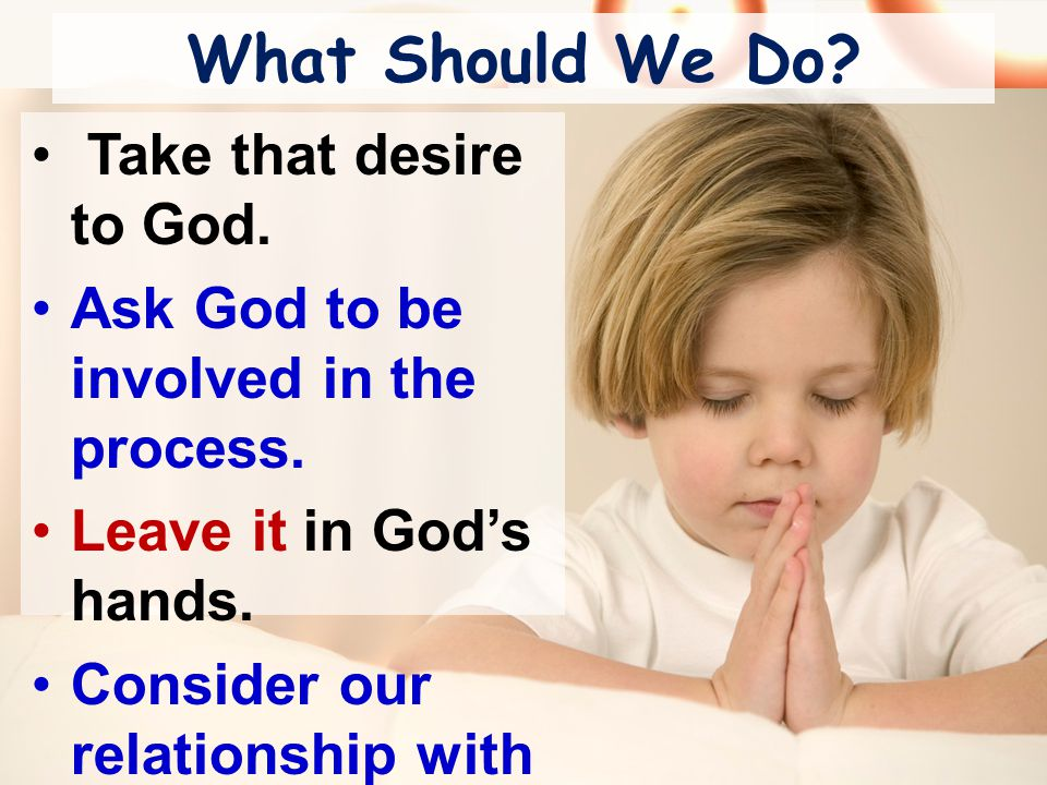 What Should We Do. Take that desire to God. Ask God to be involved in the process.