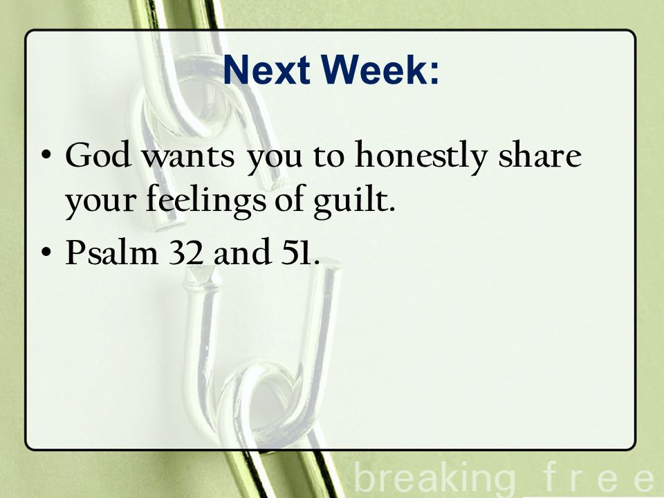 Next Week: God wants you to honestly share your feelings of guilt. Psalm 32 and 51.
