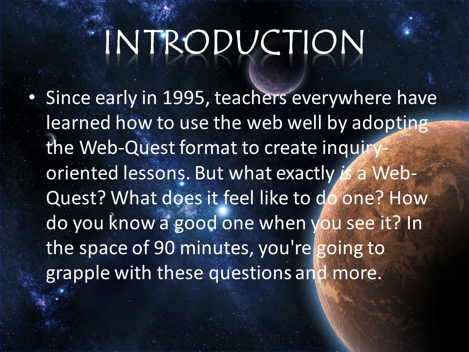 Since early in 1995, teachers everywhere have learned how to use the web well by adopting the Web-Quest format to create inquiry- oriented lessons.