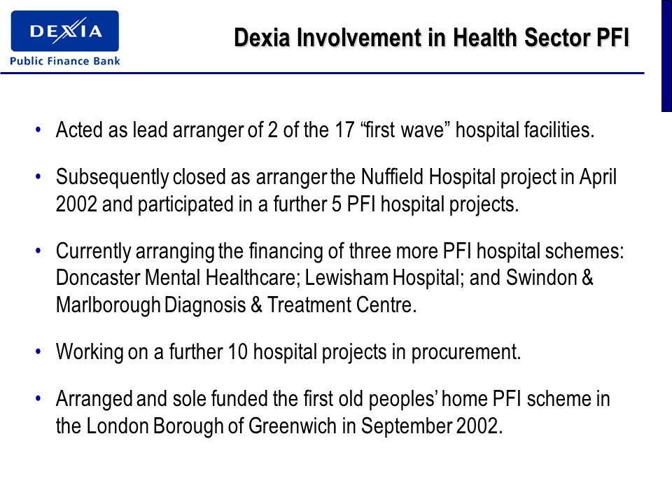 Dexia Involvement in Health Sector PFI Acted as lead arranger of 2 of the 17 first wave hospital facilities.