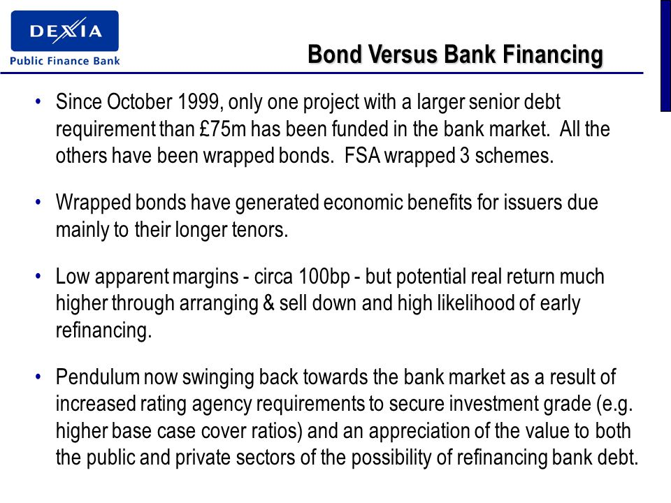 Bond Versus Bank Financing Since October 1999, only one project with a larger senior debt requirement than £75m has been funded in the bank market.