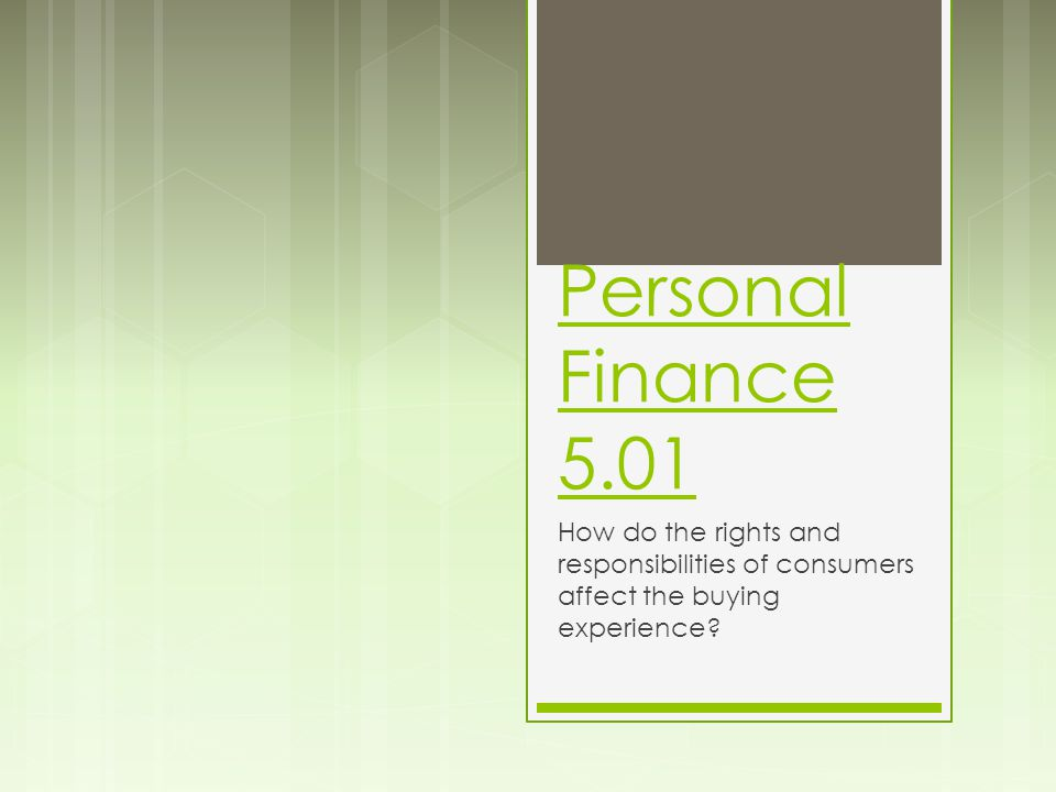 Personal Finance 5.01 How do the rights and responsibilities of consumers affect the buying experience