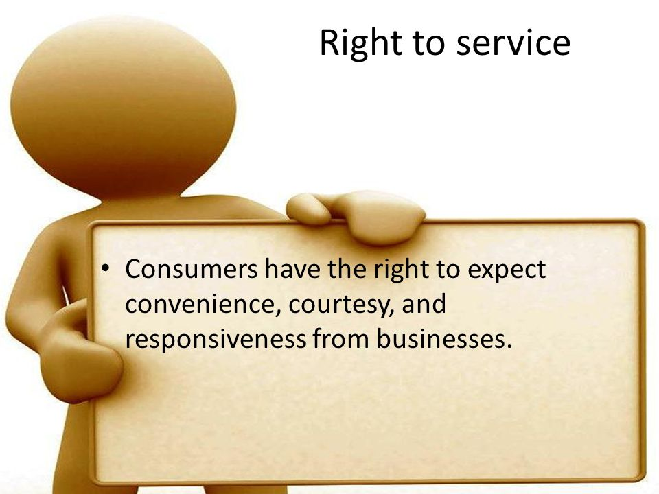 Right to service Consumers have the right to expect convenience, courtesy, and responsiveness from businesses.