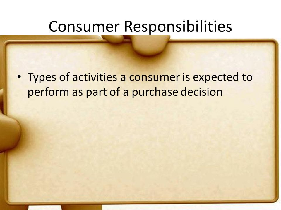 Consumer Responsibilities Types of activities a consumer is expected to perform as part of a purchase decision