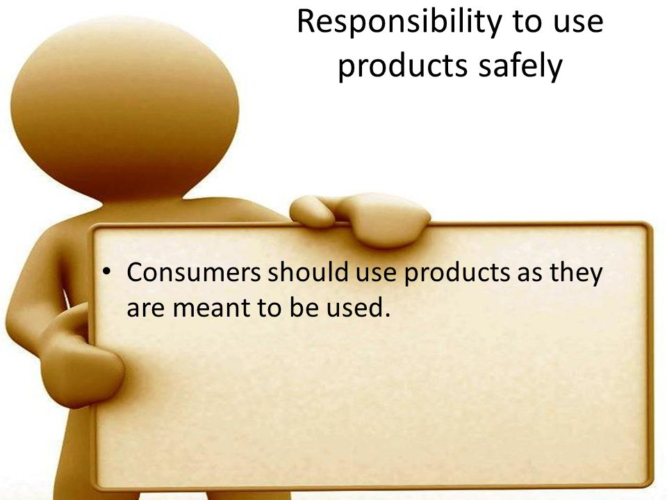 Responsibility to use products safely Consumers should use products as they are meant to be used.