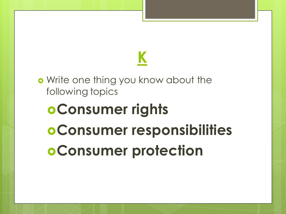 K  Write one thing you know about the following topics  Consumer rights  Consumer responsibilities  Consumer protection