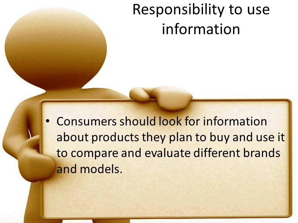 Responsibility to use information Consumers should look for information about products they plan to buy and use it to compare and evaluate different brands and models.