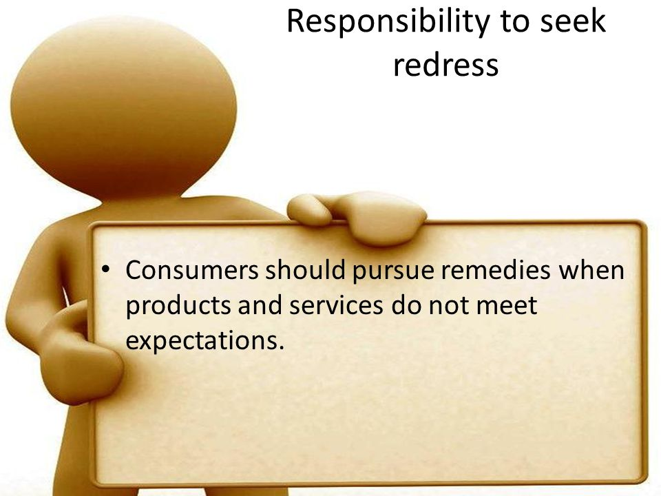 Responsibility to seek redress Consumers should pursue remedies when products and services do not meet expectations.