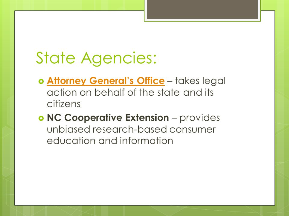 State Agencies:  Attorney General's Office – takes legal action on behalf of the state and its citizens Attorney General's Office  NC Cooperative Extension – provides unbiased research-based consumer education and information