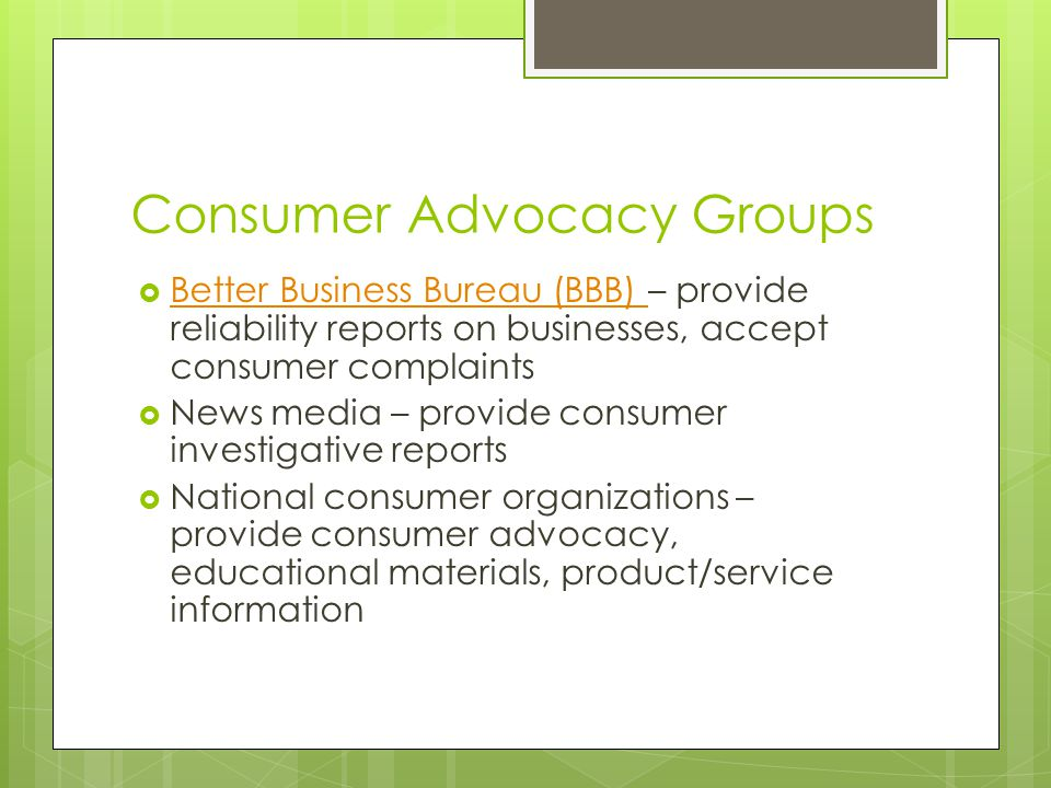 Consumer Advocacy Groups  Better Business Bureau (BBB) – provide reliability reports on businesses, accept consumer complaints Better Business Bureau (BBB)  News media – provide consumer investigative reports  National consumer organizations – provide consumer advocacy, educational materials, product/service information