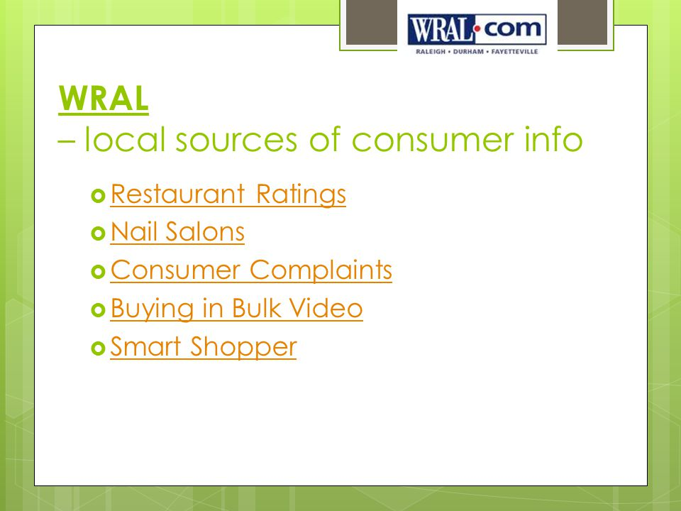 WRAL – local sources of consumer info  Restaurant Ratings Restaurant Ratings  Nail Salons Nail Salons  Consumer Complaints Consumer Complaints  Buying in Bulk Video Buying in Bulk Video  Smart Shopper Smart Shopper
