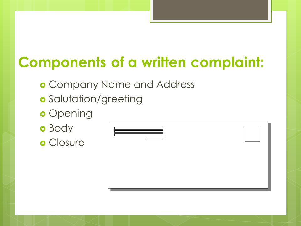 Components of a written complaint:  Company Name and Address  Salutation/greeting  Opening  Body  Closure