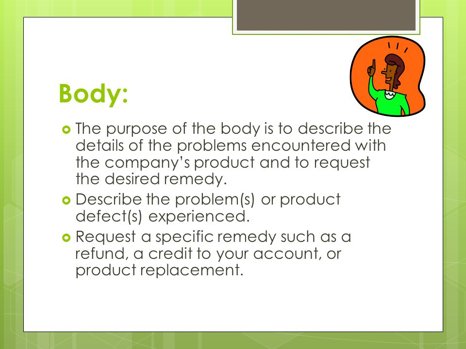 Body:  The purpose of the body is to describe the details of the problems encountered with the company's product and to request the desired remedy.