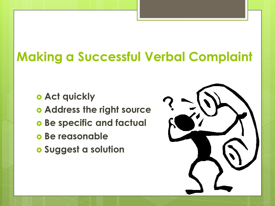 Making a Successful Verbal Complaint  Act quickly  Address the right source  Be specific and factual  Be reasonable  Suggest a solution