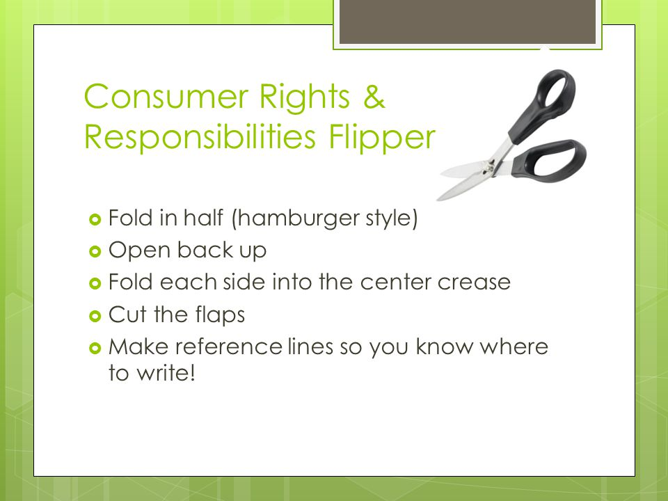 Consumer Rights & Responsibilities Flipper  Fold in half (hamburger style)  Open back up  Fold each side into the center crease  Cut the flaps  Make reference lines so you know where to write!